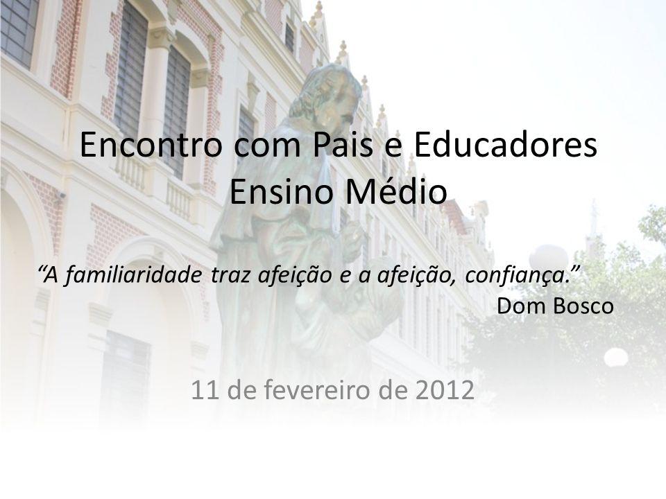 Encontro com Pais e Educadores Ensino Médio 11 de fevereiro de 2012 A familiaridade traz afeição e a afeição, confiança. Dom Bosco