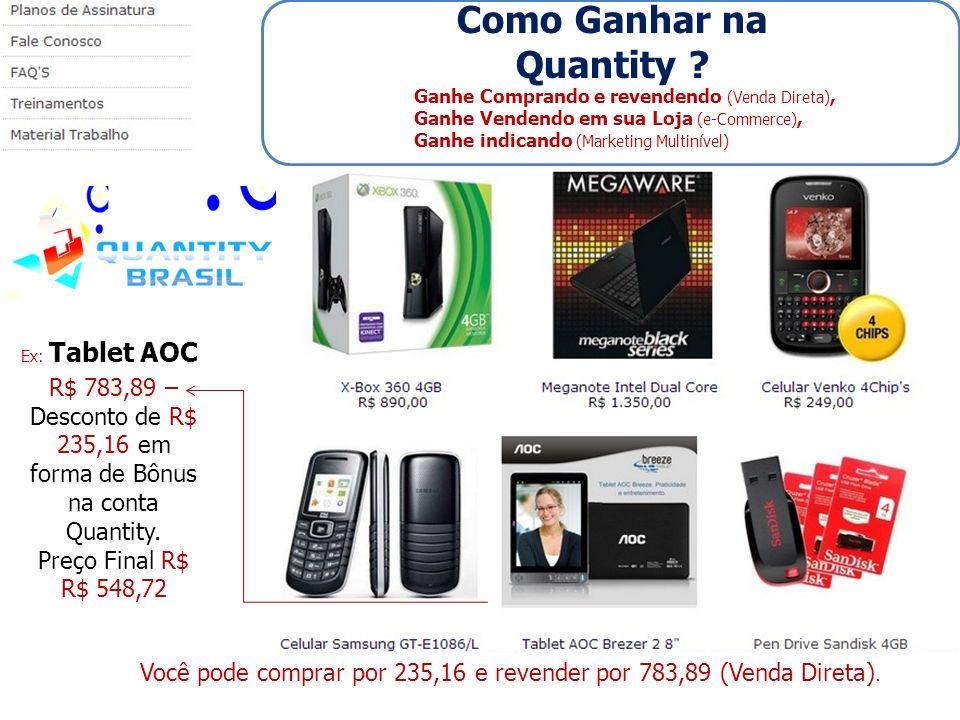 Ex: Tablet AOC R$ 783,89 – Desconto de R$ 235,16 em forma de Bônus na conta Quantity. Preço Final R$ R$ 548,72 Ganhe Comprando e revendendo (Venda Dir