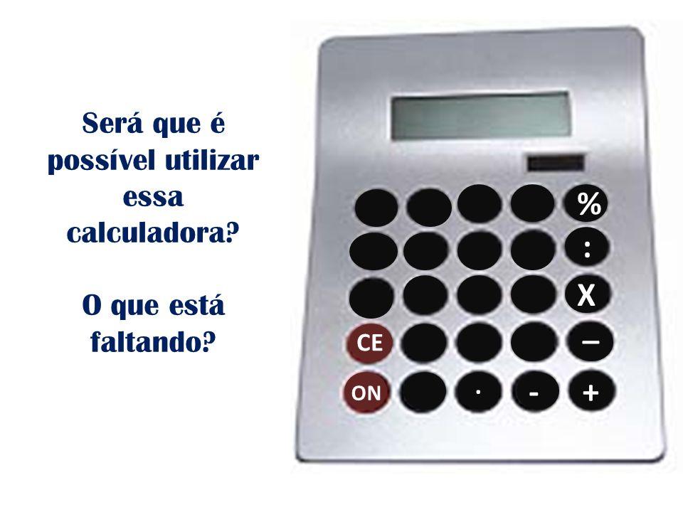 . - CE ON % : X _ + Será que é possível utilizar essa calculadora? O que está faltando?