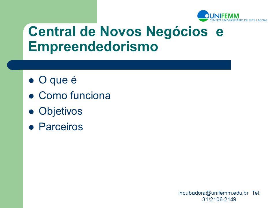 incubadora@unifemm.edu.br Tel: 31/2106-2149 Central de Novos Negócios e Empreendedorismo O que é: – Incubadoras são aceleradoras de negócios para o desenvolvimento regional Fonte: SEBRAE-MG