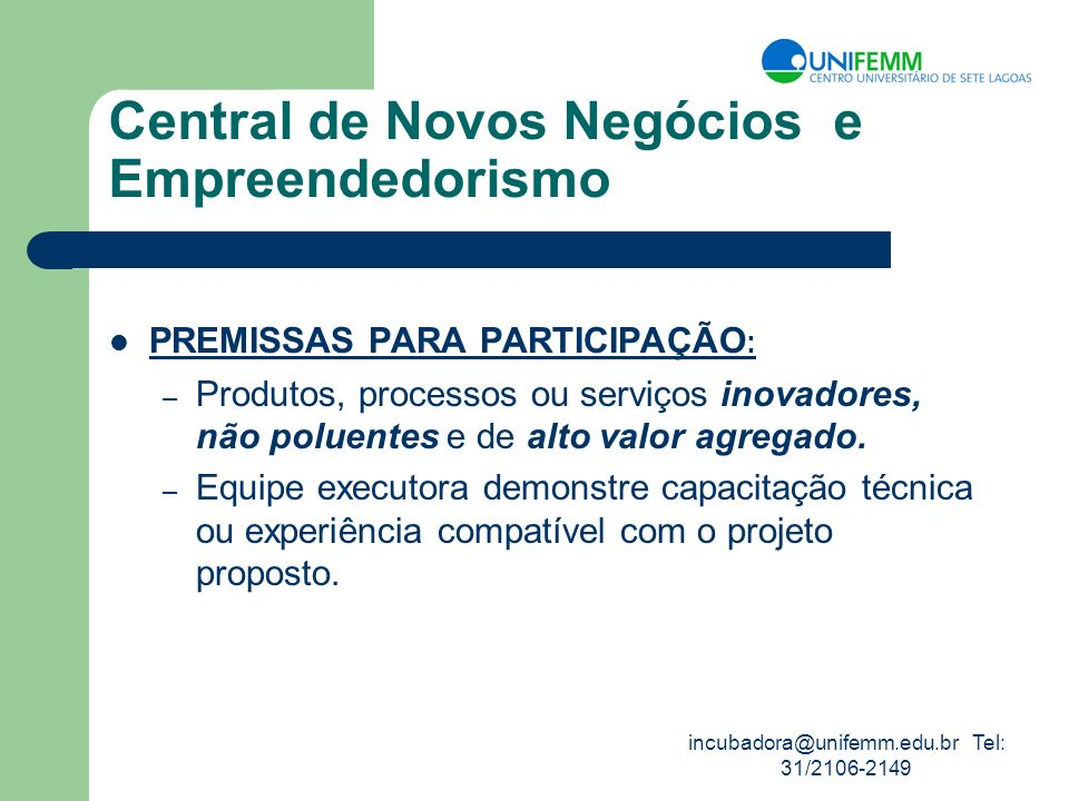 incubadora@unifemm.edu.br Tel: 31/2106-2149 Central de Novos Negócios e Empreendedorismo PREMISSAS PARA PARTICIPAÇÃO : – Produtos, processos ou serviç