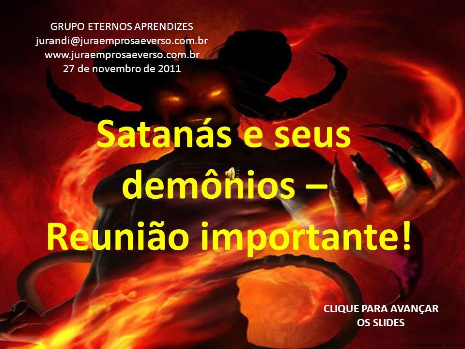 Satanás e seus demônios – Reunião importante! CLIQUE PARA AVANÇAR OS SLIDES GRUPO ETERNOS APRENDIZES jurandi@juraemprosaeverso.com.br www.juraemprosae