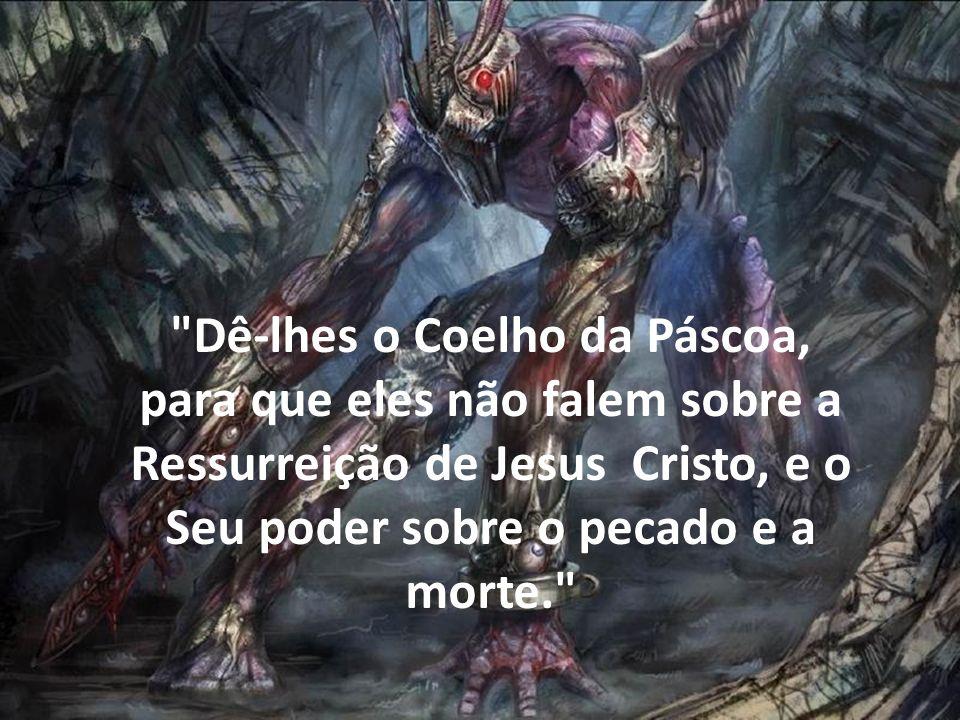 Dê-lhes o Coelho da Páscoa, para que eles não falem sobre a Ressurreição de Jesus Cristo, e o Seu poder sobre o pecado e a morte.
