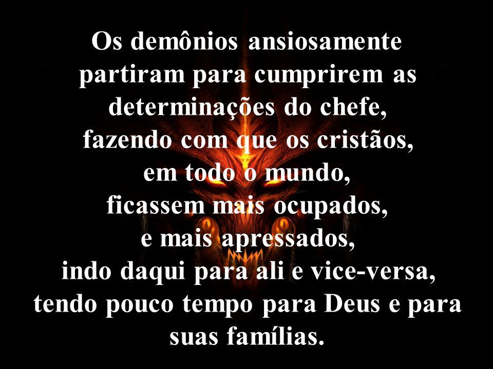 Os demônios ansiosamente partiram para cumprirem as determinações do chefe, fazendo com que os cristãos, em todo o mundo, ficassem mais ocupados, e ma