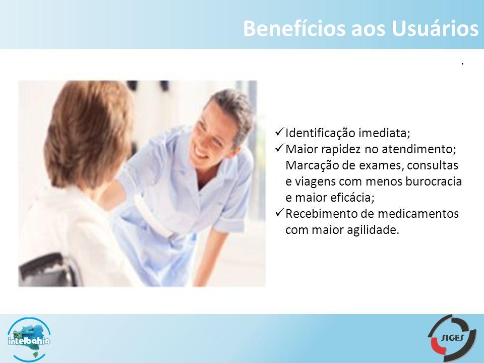 Benefícios aos Usuários Identificação imediata; Maior rapidez no atendimento; Marcação de exames, consultas e viagens com menos burocracia e maior eficácia; Recebimento de medicamentos com maior agilidade..