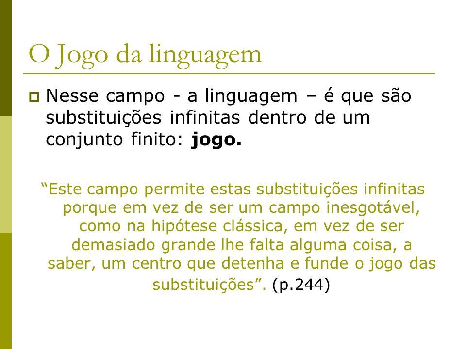 O Jogo da linguagem Nesse campo - a linguagem – é que são substituições infinitas dentro de um conjunto finito: jogo. Este campo permite estas substit