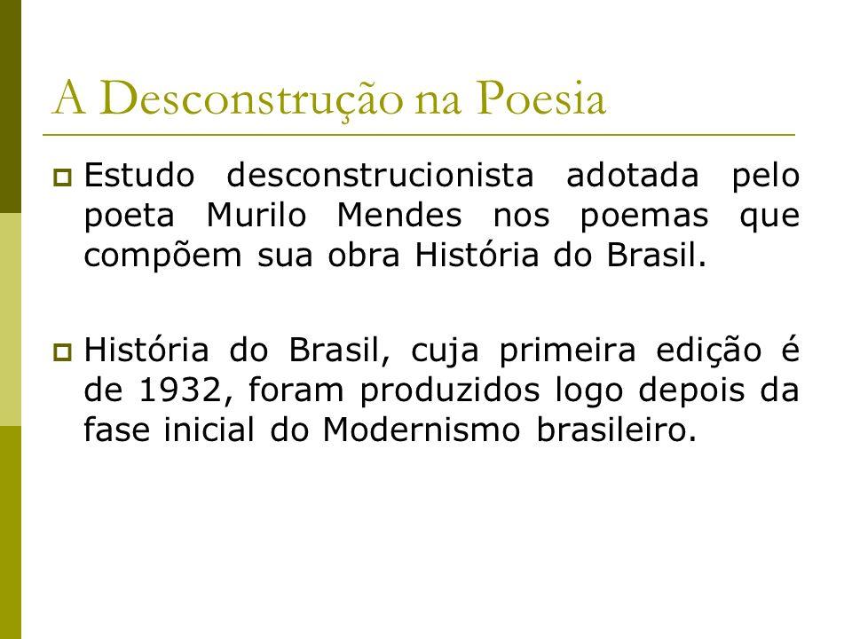 A Desconstrução na Poesia Estudo desconstrucionista adotada pelo poeta Murilo Mendes nos poemas que compõem sua obra História do Brasil. História do B