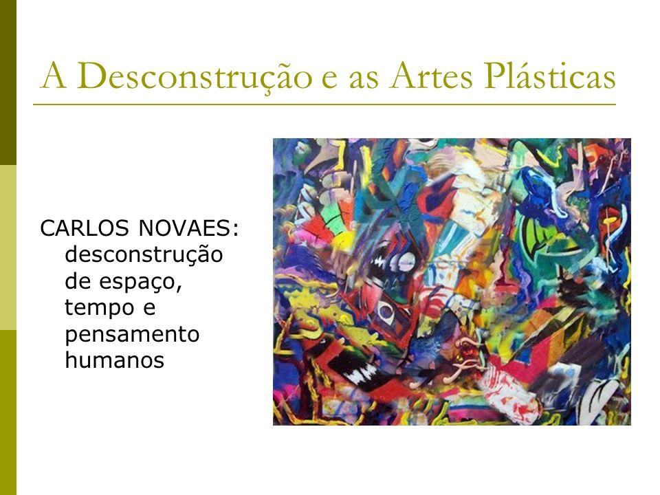 A Desconstrução e as Artes Plásticas CARLOS NOVAES: desconstrução de espaço, tempo e pensamento humanos