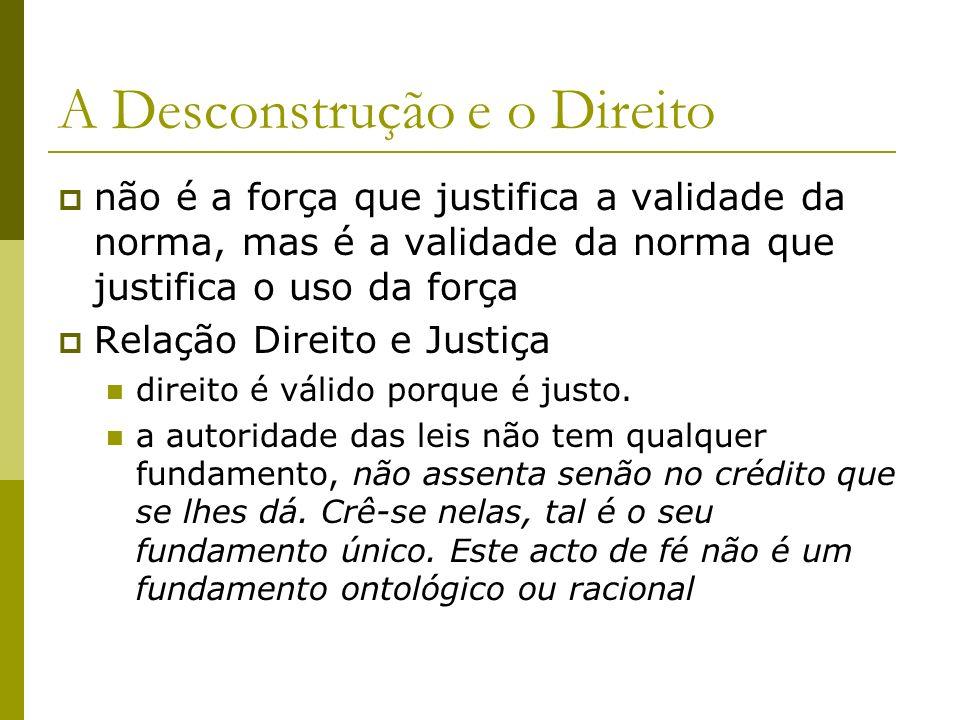 A Desconstrução e o Direito não é a força que justifica a validade da norma, mas é a validade da norma que justifica o uso da força Relação Direito e
