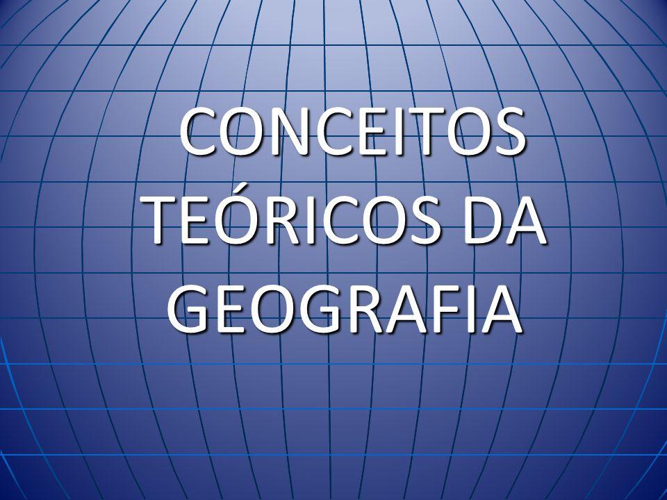 CONCEITOS TEÓRICOS DA GEOGRAFIA CONCEITOS TEÓRICOS DA GEOGRAFIA