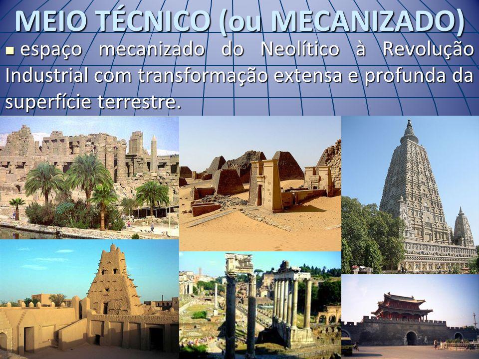 MEIO TÉCNICO (ou MECANIZADO) espaço mecanizado do Neolítico à Revolução Industrial com transformação extensa e profunda da superfície terrestre. espaç