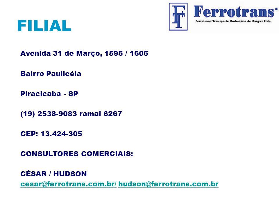 FILIAL Avenida 31 de Março, 1595 / 1605 Bairro Paulicéia Piracicaba - SP (19) 2538-9083 ramal 6267 CEP: 13.424-305 CONSULTORES COMERCIAIS: CÉSAR / HUDSON cesar@ferrotrans.com.br/cesar@ferrotrans.com.br/ hudson@ferrotrans.com.brhudson@ferrotrans.com.br Página Principal Menu Principal