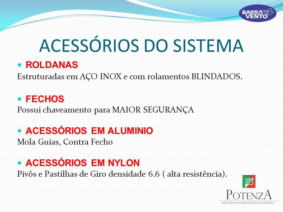 ACESSÓRIOS DO SISTEMA ROLDANAS Estruturadas em AÇO INOX e com rolamentos BLINDADOS. FECHOS Possui chaveamento para MAIOR SEGURANÇA ACESSÓRIOS EM ALUMI