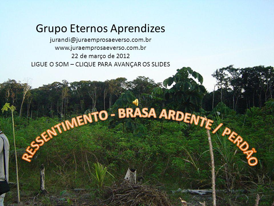 Grupo Eternos Aprendizes jurandi@juraemprosaeverso.com.br www.juraemprosaeverso.com.br 22 de março de 2012 LIGUE O SOM – CLIQUE PARA AVANÇAR OS SLIDES