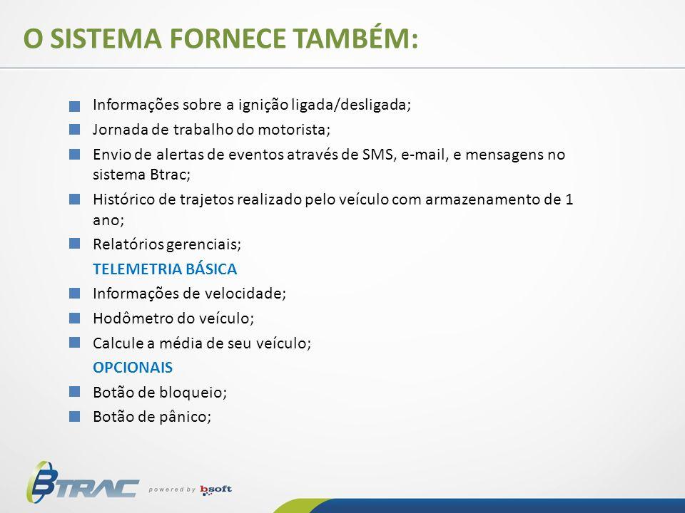 O SISTEMA FORNECE TAMBÉM: Informações sobre a ignição ligada/desligada; Jornada de trabalho do motorista; Envio de alertas de eventos através de SMS,