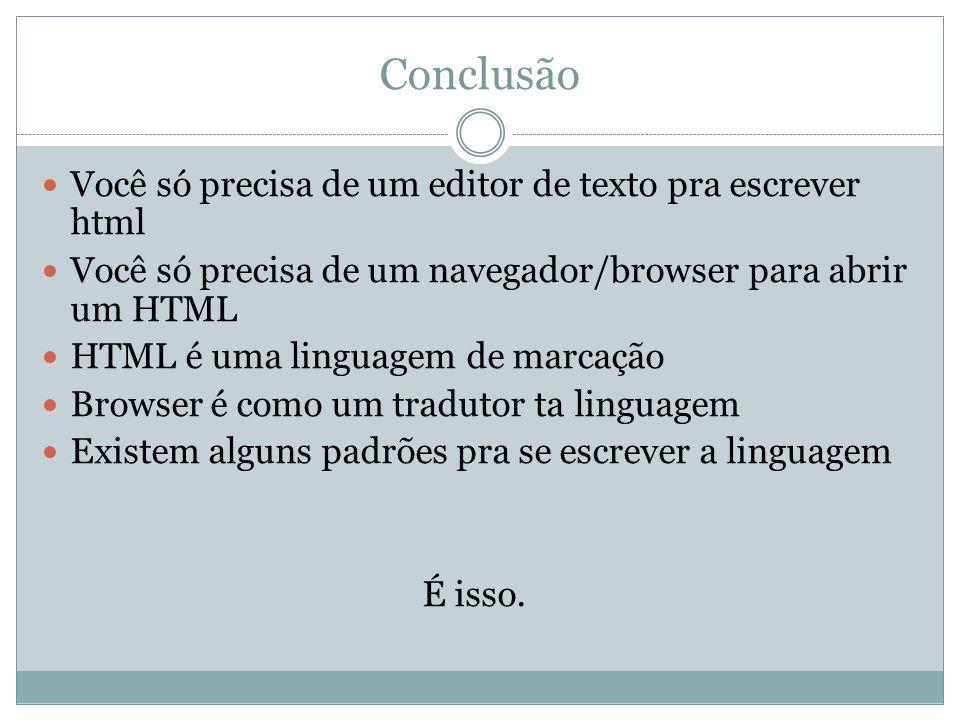 Conclusão Você só precisa de um editor de texto pra escrever html Você só precisa de um navegador/browser para abrir um HTML HTML é uma linguagem de m