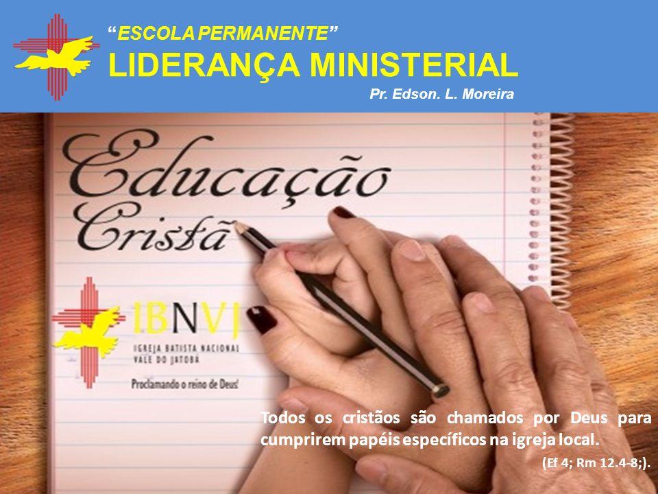 ESCOLA PERMANENTE LIDERANÇA MINISTERIAL Todos os cristãos são chamados por Deus para cumprirem papéis específicos na igreja local. (Ef 4; Rm 12.4-8;).