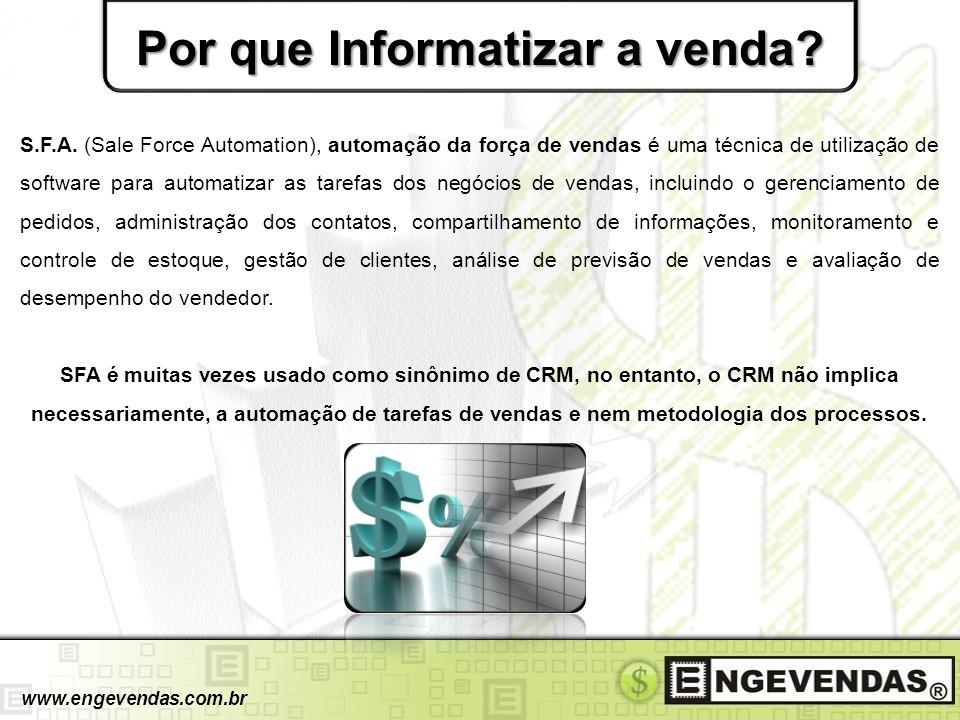 Por que Informatizar a venda? www.engevendas.com.br S.F.A. (Sale Force Automation), automação da força de vendas é uma técnica de utilização de softwa