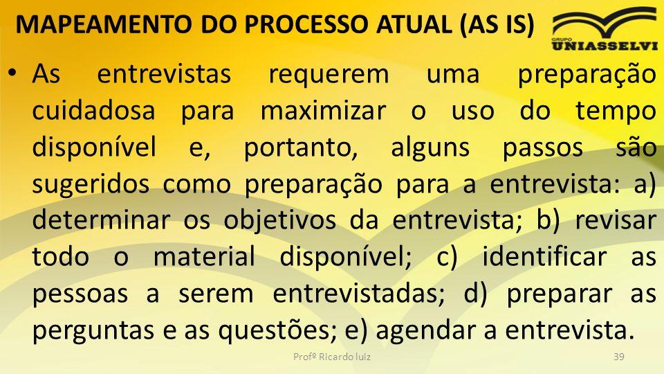 MAPEAMENTO DO PROCESSO ATUAL (AS IS) As entrevistas requerem uma preparação cuidadosa para maximizar o uso do tempo disponível e, portanto, alguns pas