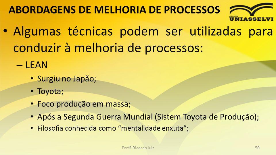 ABORDAGENS DE MELHORIA DE PROCESSOS Algumas técnicas podem ser utilizadas para conduzir à melhoria de processos: – LEAN Surgiu no Japão; Toyota; Foco