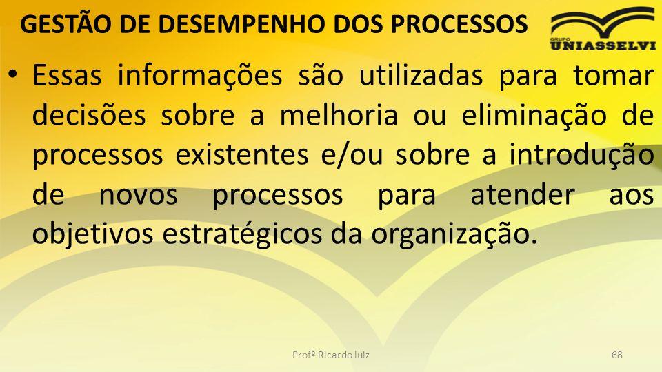 GESTÃO DE DESEMPENHO DOS PROCESSOS Essas informações são utilizadas para tomar decisões sobre a melhoria ou eliminação de processos existentes e/ou so