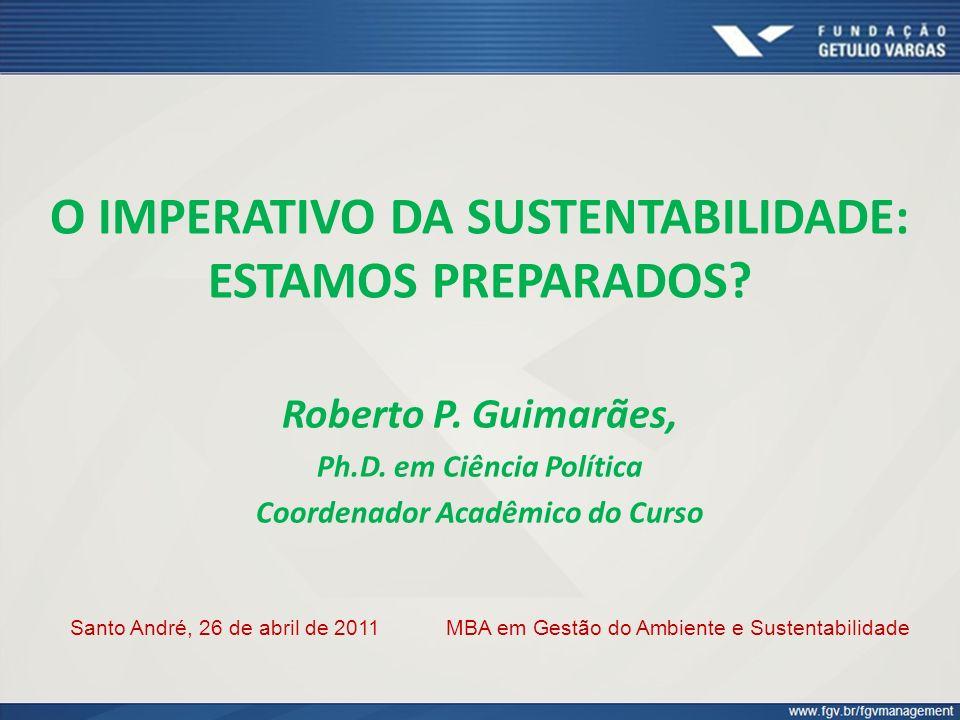 O IMPERATIVO DA SUSTENTABILIDADE: ESTAMOS PREPARADOS? Roberto P. Guimarães, Ph.D. em Ciência Política Coordenador Acadêmico do Curso Santo André, 26 d