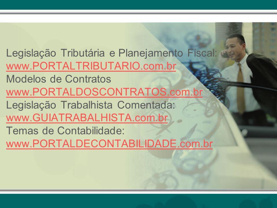 Legislação Tributária e Planejamento Fiscal: www.PORTALTRIBUTARIO.com.br Modelos de Contratos www.PORTALDOSCONTRATOS.com.br Legislação Trabalhista Comentada: www.GUIATRABALHISTA.com.br Temas de Contabilidade: www.PORTALDECONTABILIDADE.com.br www.PORTALTRIBUTARIO.com.br www.PORTALDOSCONTRATOS.com.br www.GUIATRABALHISTA.com.br www.PORTALDECONTABILIDADE.com.br