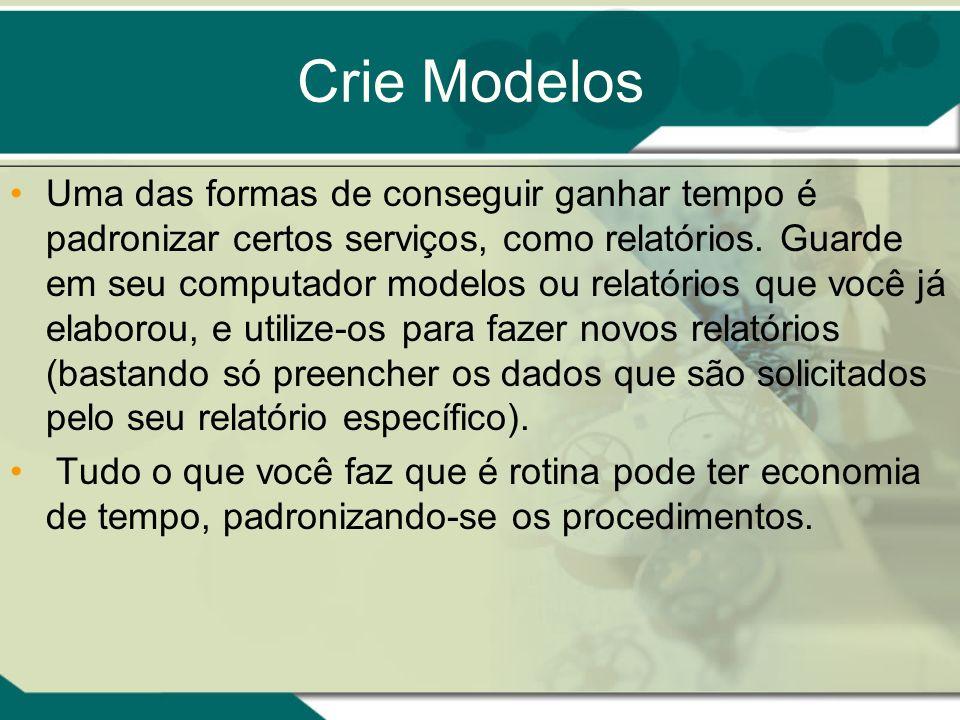 Crie Modelos Uma das formas de conseguir ganhar tempo é padronizar certos serviços, como relatórios. Guarde em seu computador modelos ou relatórios qu