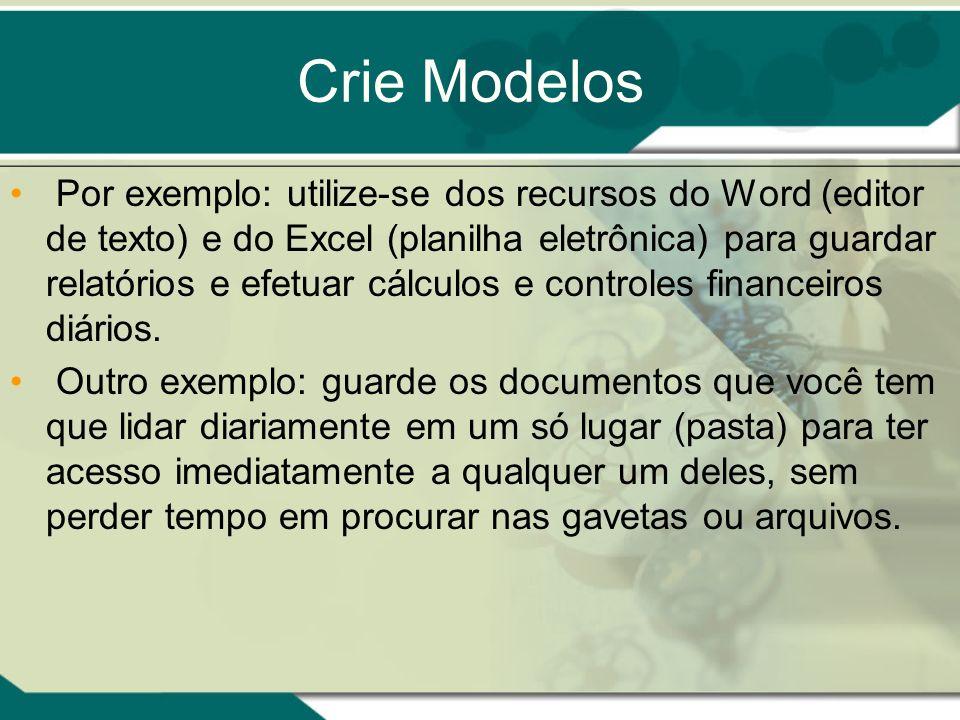 Crie Modelos Por exemplo: utilize-se dos recursos do Word (editor de texto) e do Excel (planilha eletrônica) para guardar relatórios e efetuar cálculos e controles financeiros diários.