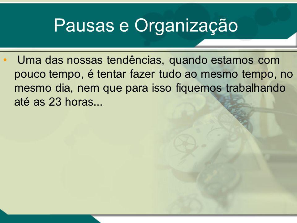 Pausas e Organização Uma das nossas tendências, quando estamos com pouco tempo, é tentar fazer tudo ao mesmo tempo, no mesmo dia, nem que para isso fi