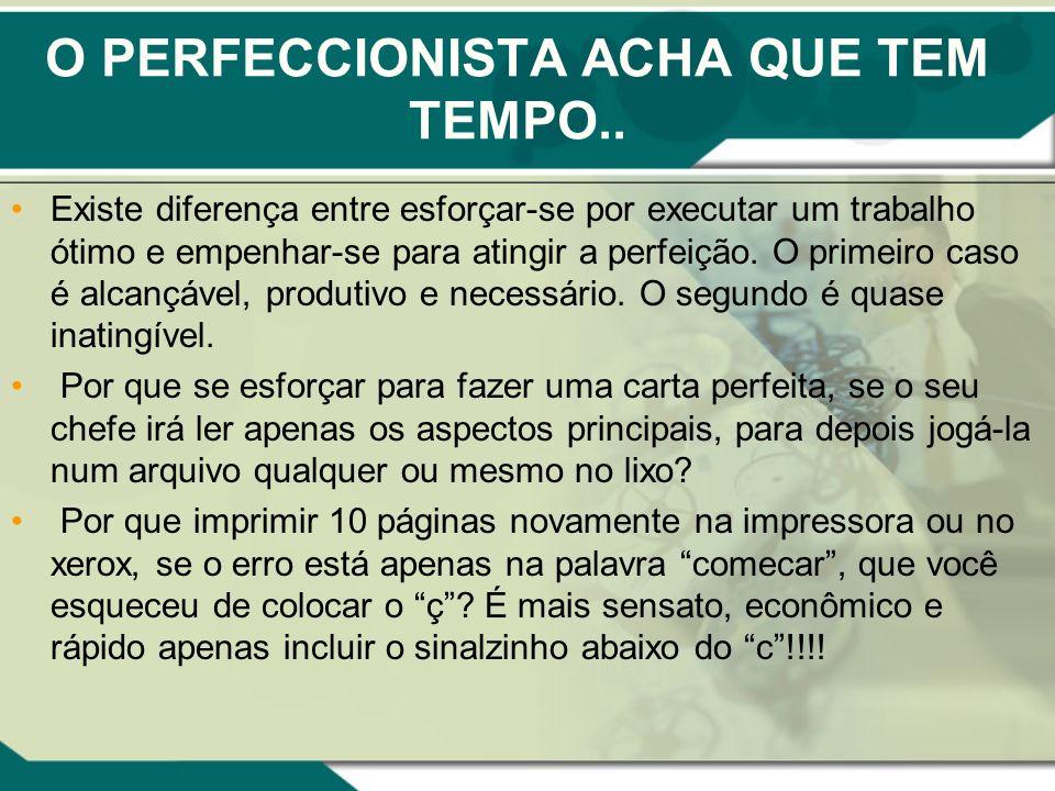 O PERFECCIONISTA ACHA QUE TEM TEMPO.. Existe diferença entre esforçar-se por executar um trabalho ótimo e empenhar-se para atingir a perfeição. O prim