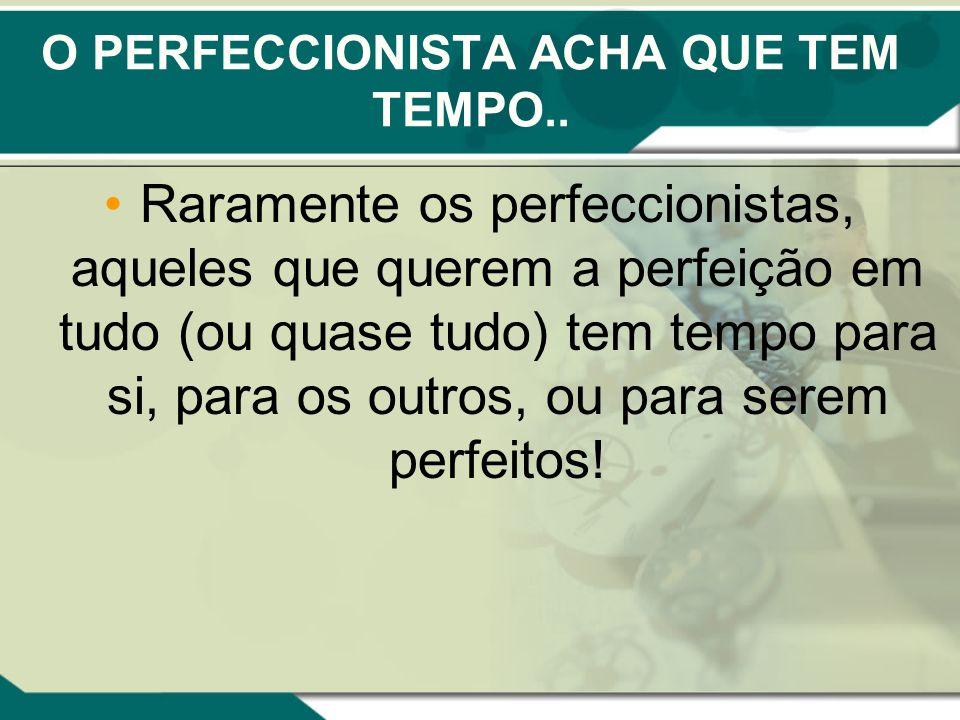 O PERFECCIONISTA ACHA QUE TEM TEMPO.. Raramente os perfeccionistas, aqueles que querem a perfeição em tudo (ou quase tudo) tem tempo para si, para os