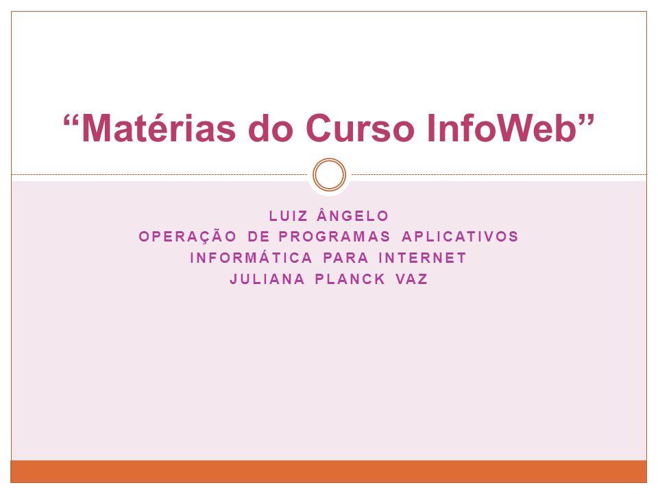 LUIZ ÂNGELO OPERAÇÃO DE PROGRAMAS APLICATIVOS INFORMÁTICA PARA INTERNET JULIANA PLANCK VAZ Matérias do Curso InfoWeb