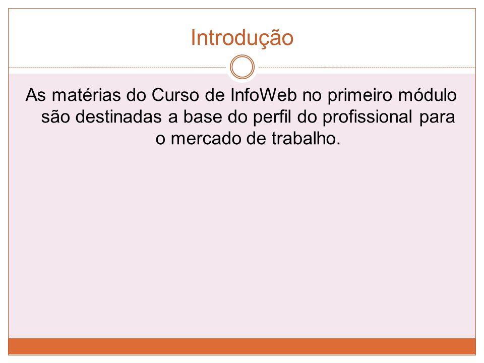 Introdução As matérias do Curso de InfoWeb no primeiro módulo são destinadas a base do perfil do profissional para o mercado de trabalho.