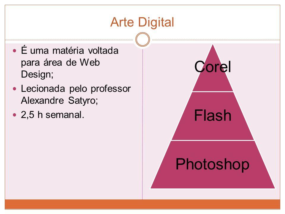Arte Digital É uma matéria voltada para área de Web Design; Lecionada pelo professor Alexandre Satyro; 2,5 h semanal. Corel Flash Photoshop