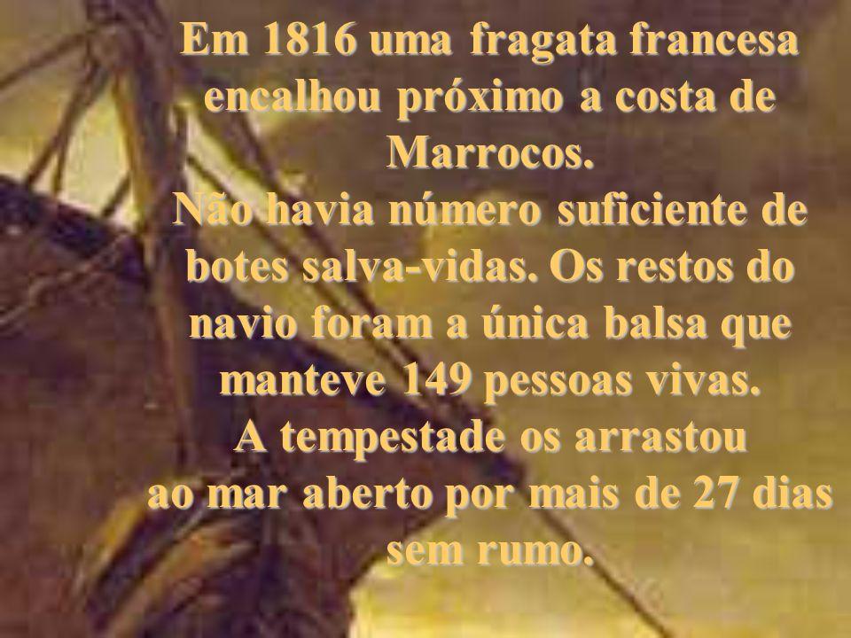 Em 1816 uma fragata francesa encalhou próximo a costa de Marrocos. Não havia número suficiente de botes salva-vidas. Os restos do navio foram a única