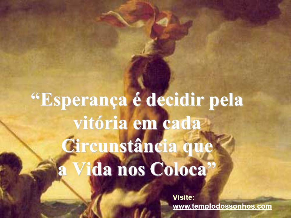 Esperança é decidir pela vitória em cada Circunstância que a Vida nos Coloca Visite: www.templodossonhos.com www.templodossonhos.com