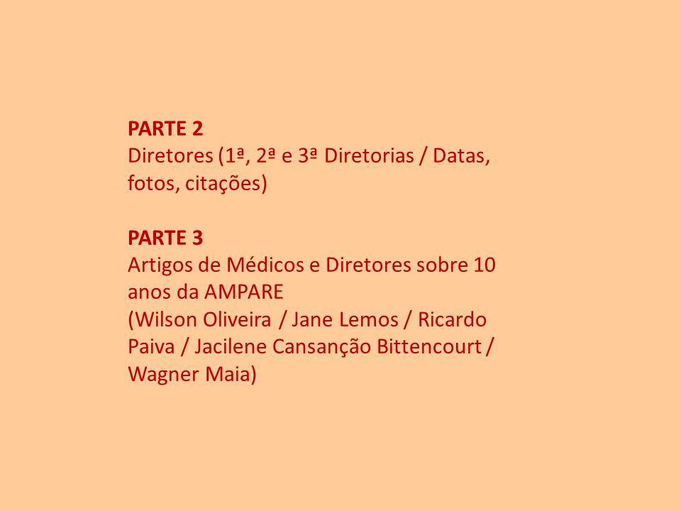 PARTE 2 Diretores (1ª, 2ª e 3ª Diretorias / Datas, fotos, citações) PARTE 3 Artigos de Médicos e Diretores sobre 10 anos da AMPARE (Wilson Oliveira / Jane Lemos / Ricardo Paiva / Jacilene Cansanção Bittencourt / Wagner Maia)