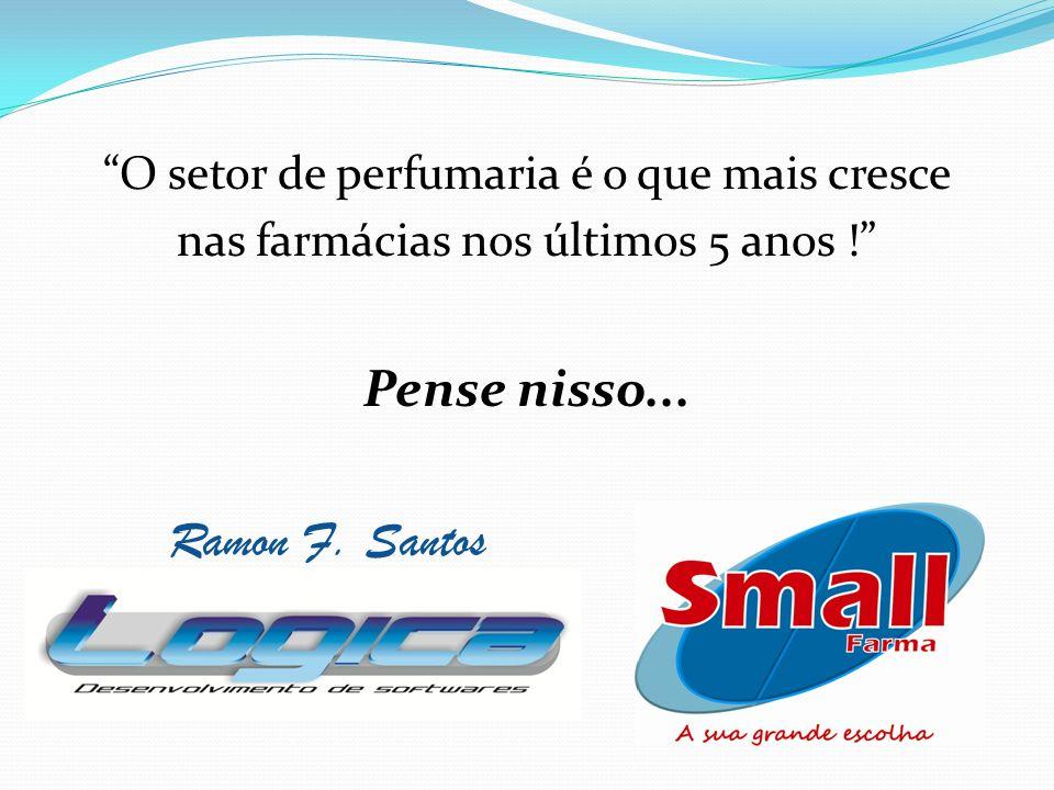 O setor de perfumaria é o que mais cresce nas farmácias nos últimos 5 anos ! Pense nisso... Ramon F. Santos