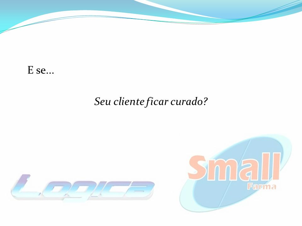 Seu cliente ficar curado?
