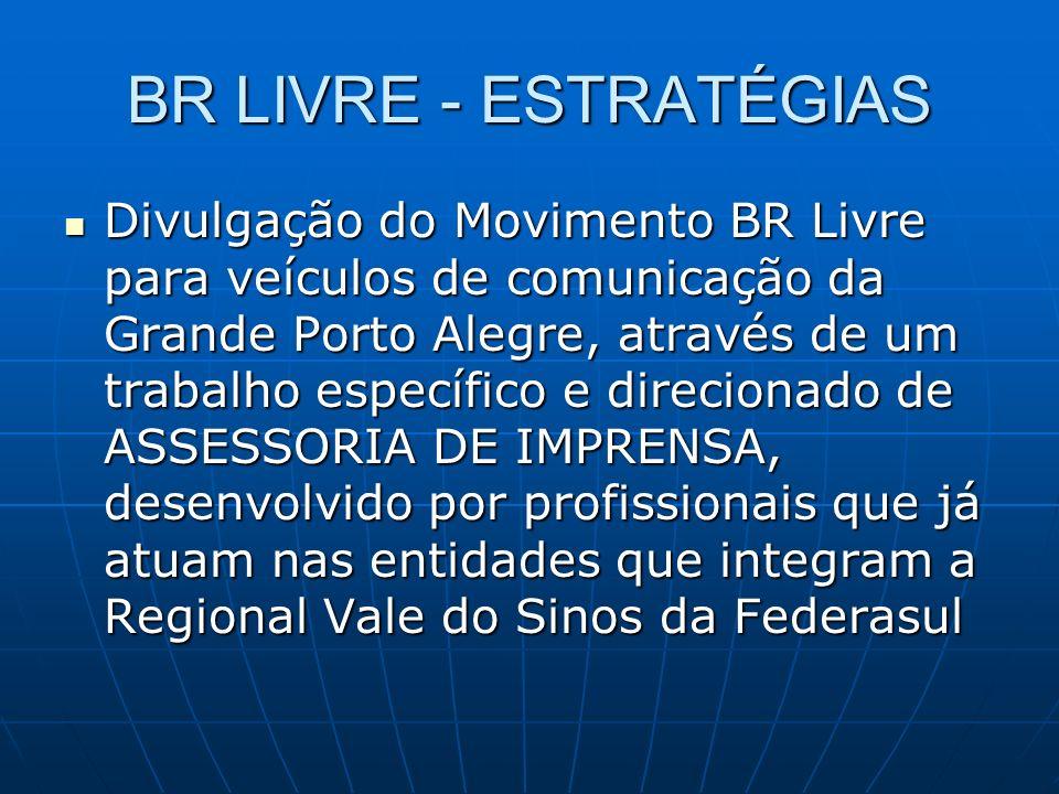 BR LIVRE - ESTRATÉGIAS Divulgação do Movimento BR Livre para veículos de comunicação da Grande Porto Alegre, através de um trabalho específico e direcionado de ASSESSORIA DE IMPRENSA, desenvolvido por profissionais que já atuam nas entidades que integram a Regional Vale do Sinos da Federasul Divulgação do Movimento BR Livre para veículos de comunicação da Grande Porto Alegre, através de um trabalho específico e direcionado de ASSESSORIA DE IMPRENSA, desenvolvido por profissionais que já atuam nas entidades que integram a Regional Vale do Sinos da Federasul