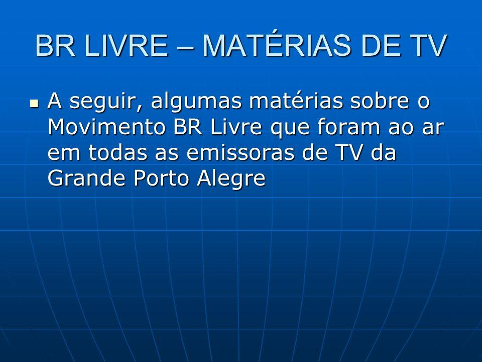 BR LIVRE – MATÉRIAS DE TV A seguir, algumas matérias sobre o Movimento BR Livre que foram ao ar em todas as emissoras de TV da Grande Porto Alegre A seguir, algumas matérias sobre o Movimento BR Livre que foram ao ar em todas as emissoras de TV da Grande Porto Alegre