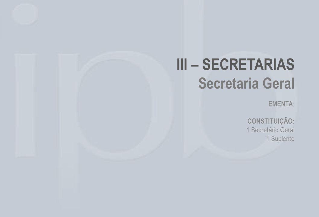 III – SECRETARIAS Secretaria Geral EMENTA : CONSTITUIÇÃO: 1 Secretário Geral 1 Suplente
