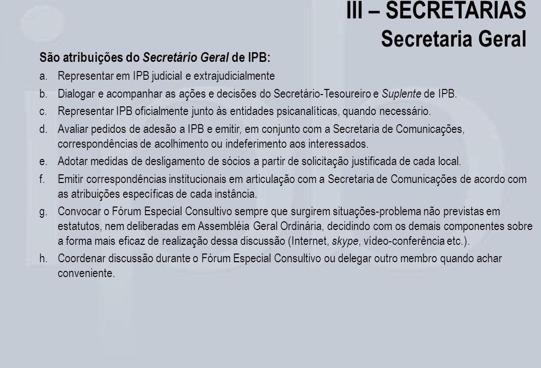 III – SECRETARIAS Secretaria Geral São atribuições do Secretário Geral de IPB: a.Representar em IPB judicial e extrajudicialmente b.Dialogar e acompan