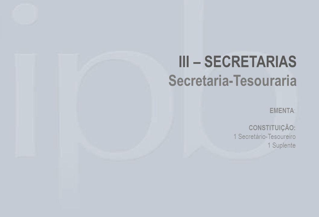 III – SECRETARIAS Secretaria-Tesouraria EMENTA : CONSTITUIÇÃO: 1 Secretário-Tesoureiro 1 Suplente