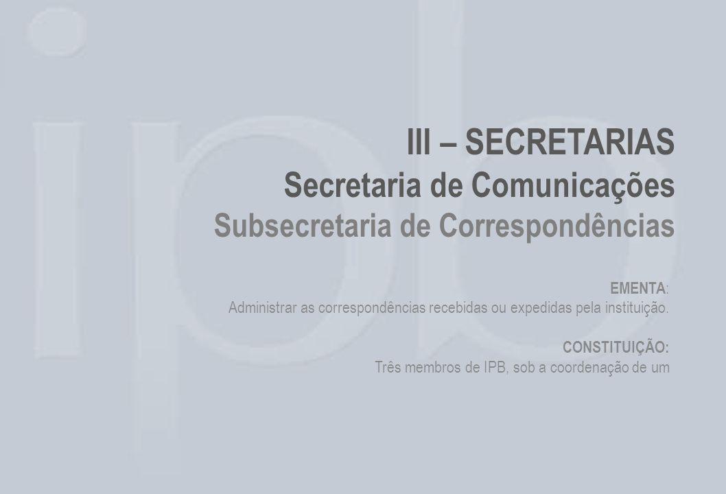 III – SECRETARIAS Secretaria de Comunicações Subsecretaria de Correspondências EMENTA : Administrar as correspondências recebidas ou expedidas pela in