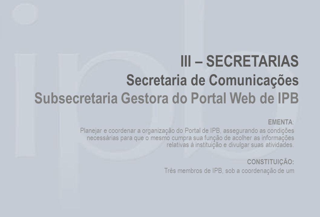 III – SECRETARIAS Secretaria de Comunicações Subsecretaria Gestora do Portal Web de IPB EMENTA : Planejar e coordenar a organização do Portal de IPB,