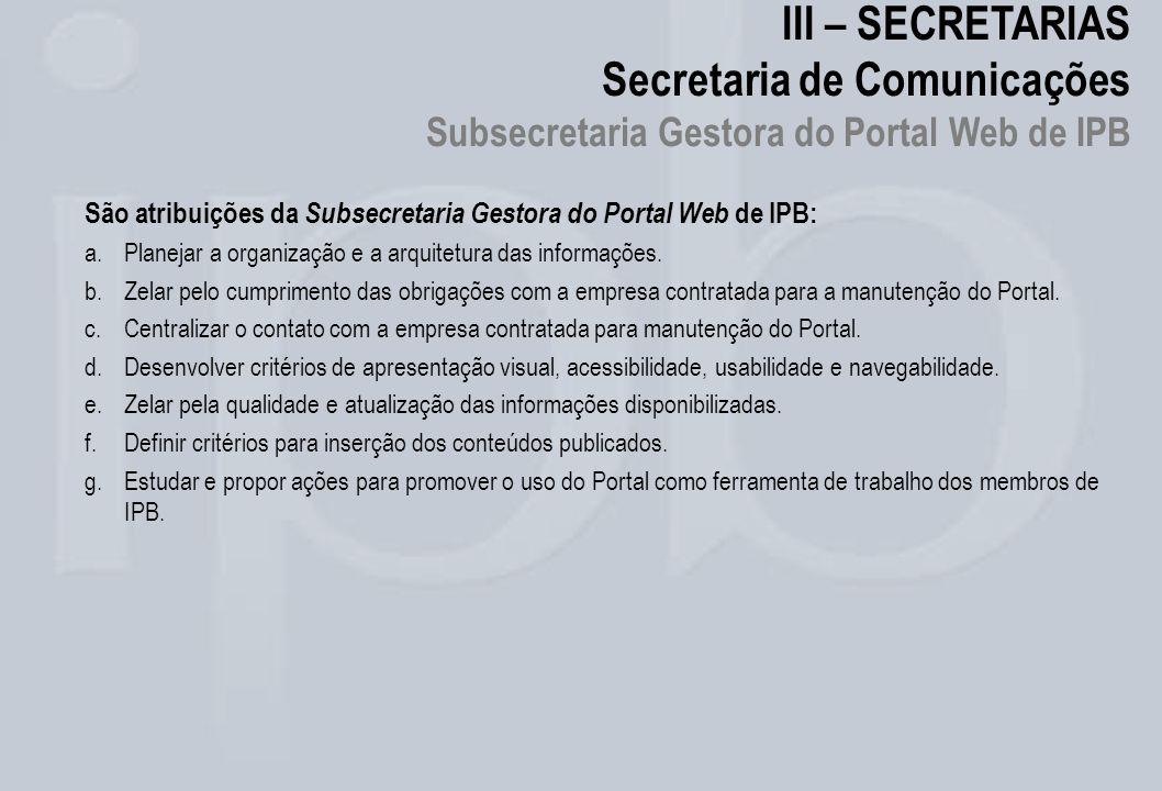 III – SECRETARIAS Secretaria de Comunicações Subsecretaria Gestora do Portal Web de IPB São atribuições da Subsecretaria Gestora do Portal Web de IPB: