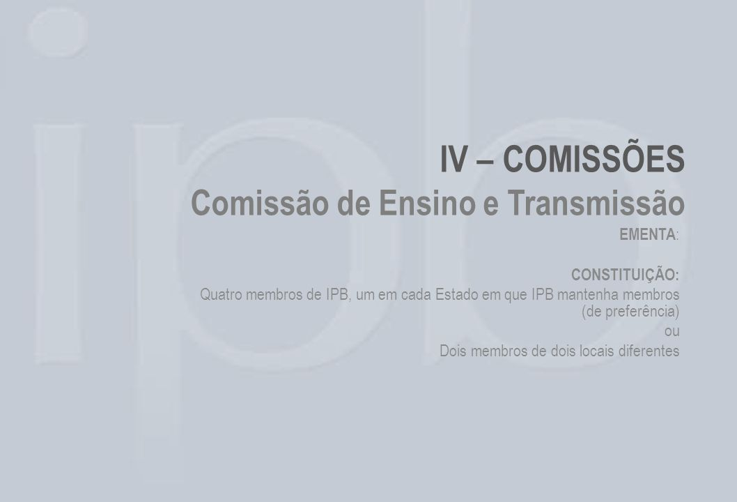 IV – COMISSÕES Comissão de Ensino e Transmissão EMENTA : CONSTITUIÇÃO: Quatro membros de IPB, um em cada Estado em que IPB mantenha membros (de prefer