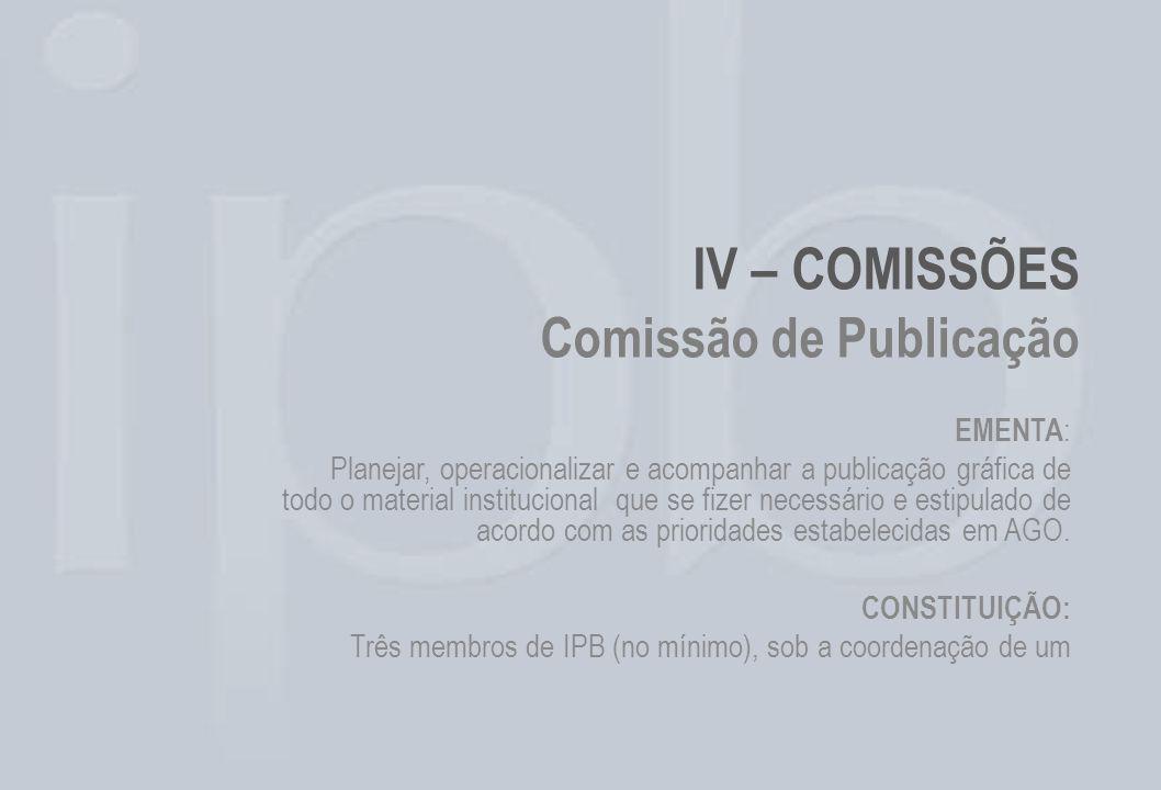 IV – COMISSÕES Comissão de Publicação EMENTA : Planejar, operacionalizar e acompanhar a publicação gráfica de todo o material institucional que se fiz